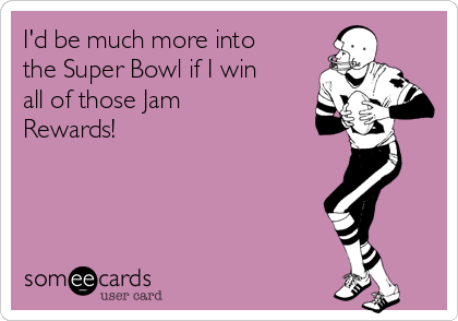 I'd be much more into the Super Bowl if I win all of those Jam Rewards!