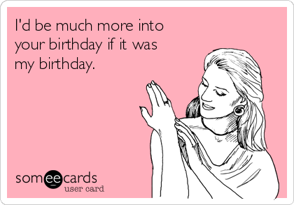 I'd be much more into your birthday if it was my birthday.