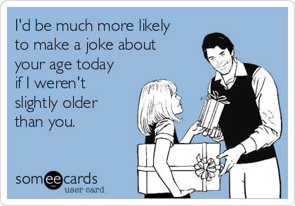 I'd be much more likely to make a joke about your age today if I weren't slightly older than you.