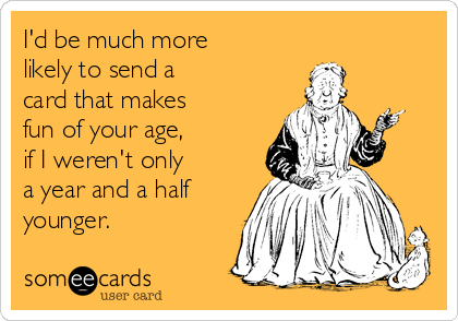 I'd be much more  likely to send a  card that makes  fun of your age,  if I weren't only  a year and a half younger.