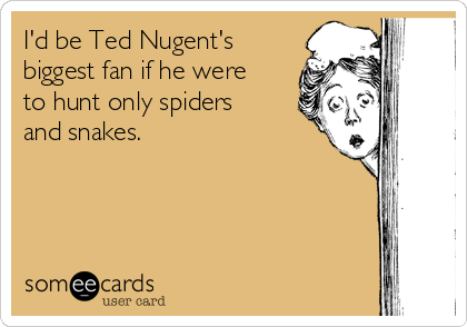 I'd be Ted Nugent's biggest fan if he were to hunt only spiders and snakes.