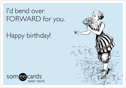 I'd bend over FORWARD for you.  Happy birthday!