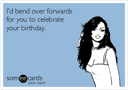 I'd bend over forwards for you to celebrate your birthday.