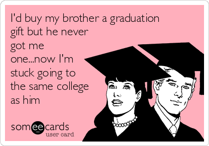 I'd buy my brother a graduation gift but he never got me one...now I'm stuck going to the same college as him