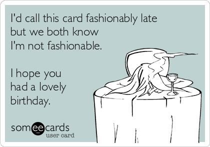 I'd call this card fashionably late but we both know I'm not fashionable.  I hope you had a lovely birthday.