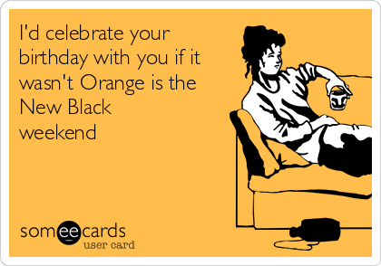 I'd celebrate your birthday with you if it wasn't Orange is the New Black weekend