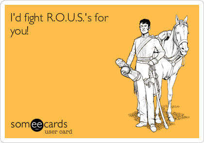 I'd fight R.O.U.S.'s for you!
