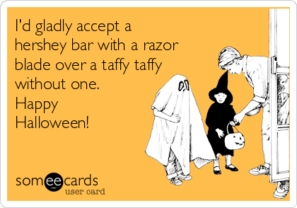 I'd gladly accept a hershey bar with a razor blade over a taffy taffy without one. Happy Halloween!