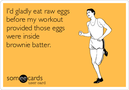 I'd gladly eat raw eggs  before my workout provided those eggs were inside  brownie batter.