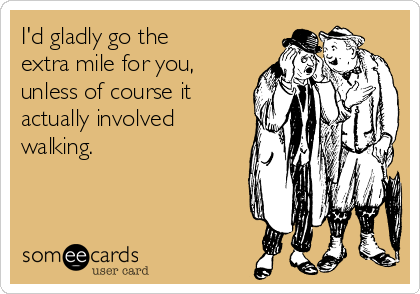 I'd gladly go the extra mile for you, unless of course it actually involved  walking.