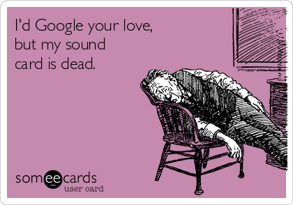 I'd Google your love, but my sound card is dead.