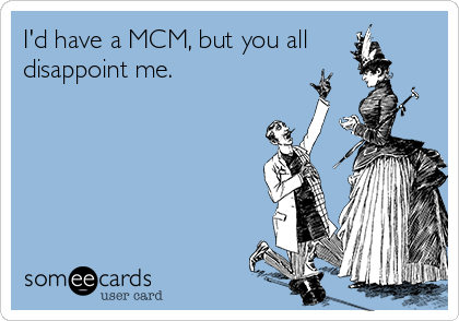 I'd have a MCM, but you all disappoint me.