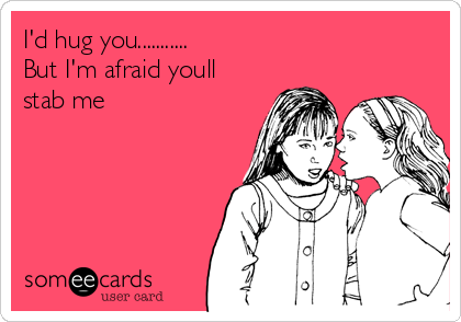 I'd hug you........... But I'm afraid youll stab me