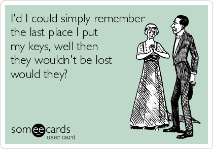 I'd I could simply remember the last place I put my keys, well then they wouldn't be lost  would they?