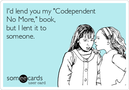 "I'd lend you my ""Codependent No More,"" book, but I lent it to someone."