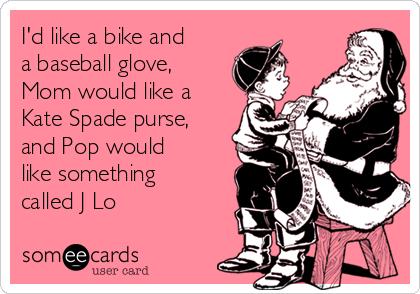 I'd like a bike and a baseball glove, Mom would like a Kate Spade purse, and Pop would like something called J Lo