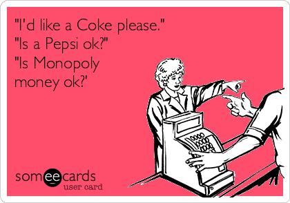 """I'd like a Coke please."" ""Is a Pepsi ok?""  ""Is Monopoly money ok?'"