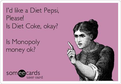 I'd like a Diet Pepsi, Please! Is Diet Coke, okay?  Is Monopoly money ok?