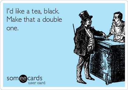 I'd like a tea, black. Make that a double one.