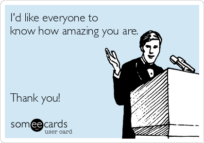 I'd like everyone to know how amazing you are.     Thank you!