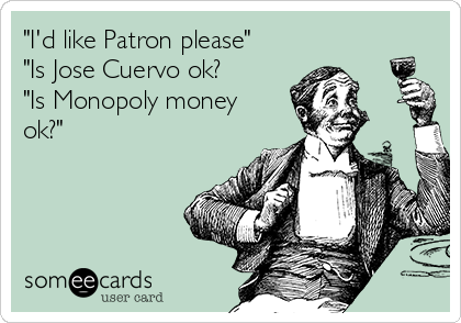 """I'd like Patron please"" ""Is Jose Cuervo ok? ""Is Monopoly money ok?"""