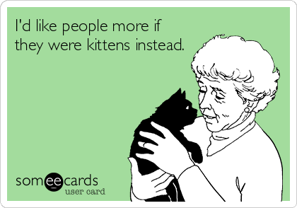 I'd like people more if they were kittens instead.
