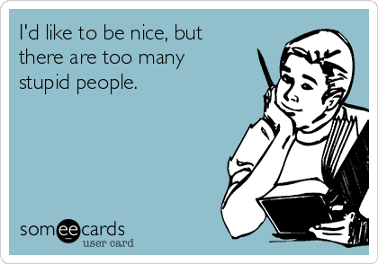 I'd like to be nice, but there are too many stupid people.