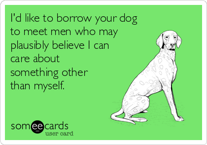I'd like to borrow your dog to meet men who may plausibly believe I can care about  something other than myself.