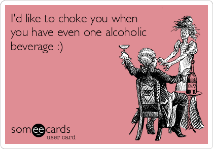 I'd like to choke you when you have even one alcoholic beverage :)