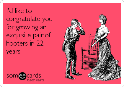 I'd like to congratulate you for growing an  exquisite pair of  hooters in 22 years.