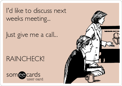 I'd like to discuss next weeks meeting...   Just give me a call...   RAINCHECK!
