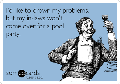 I'd like to drown my problems, but my in-laws won't come over for a pool party.
