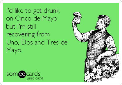I'd like to get drunk on Cinco de Mayo but I'm still recovering from Uno, Dos and Tres de Mayo.