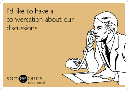 I'd like to have a conversation about our discussions.