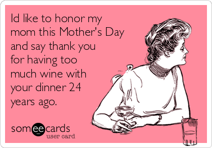 Id like to honor my mom this Mother's Day and say thank you for having too much wine with your dinner 24 years ago.