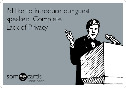 I'd like to introduce our guest speaker:  Complete Lack of Privacy