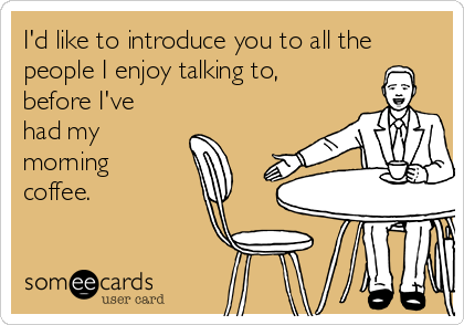 I'd like to introduce you to all the people I enjoy talking to, before I've had my morning coffee.
