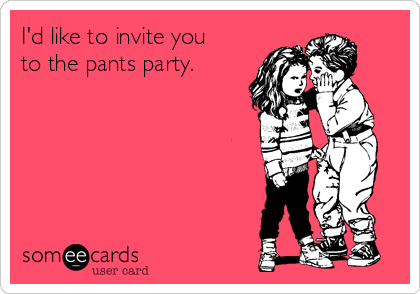 I'd like to invite you to the pants party.