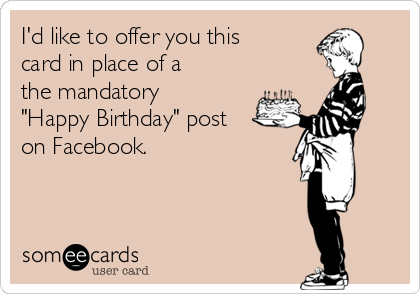 "I'd like to offer you this card in place of a the mandatory ""Happy Birthday"" post on Facebook."