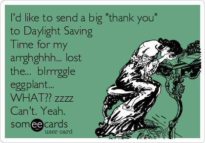 "I'd like to send a big ""thank you"" to Daylight Saving Time for my arrghghhh... lost the...  blrrrggle eggplant... WHAT?? zzzz Can't. Yeah."