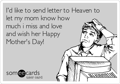 I'd like to send letter to Heaven to let my mom know how much i miss and love and wish her Happy Mother's Day!