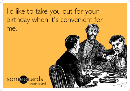 I'd like to take you out for your birthday when it's convenient for me.