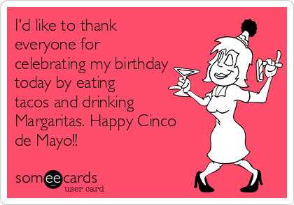 I'd like to thank everyone for celebrating my birthday today by eating tacos and drinking  Margaritas. Happy Cinco de Mayo!!