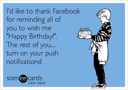"I'd like to thank Facebook for reminding all of you to wish me ""Happy Birthday!"". The rest of you....  turn on your push  notifications!"