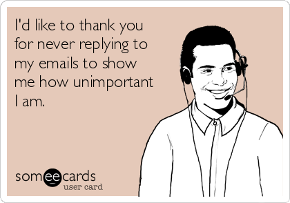 I'd like to thank you for never replying to my emails to show me how unimportant I am.