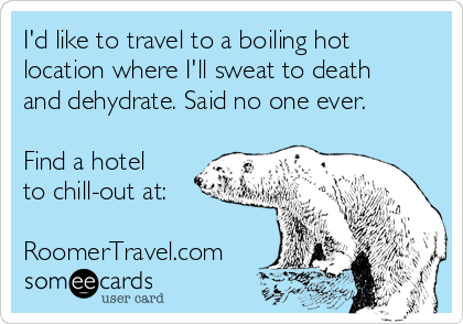 I'd like to travel to a boiling hot location where I'll sweat to death and dehydrate. Said no one ever.   Find a hotel to chill-out at:  RoomerTravel.com