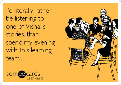 I'd literally rather be listening to one of Vishal's stories, than spend my evening with this learning team...