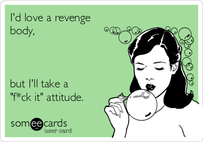 "I'd love a revenge body,    but I'll take a ""f*ck it"" attitude."