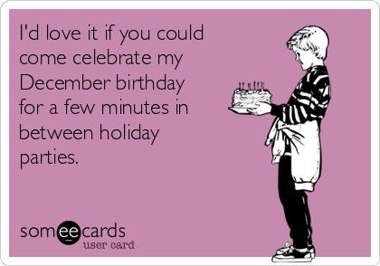 I'd love it if you could come celebrate my December birthday for a few minutes in between holiday parties.