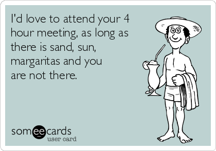 I'd love to attend your 4 hour meeting, as long as there is sand, sun, margaritas and you are not there.